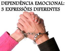 DEPENDÊNCIA EMOCIONAL: 3 EXPRESSÕES DIFERENTES